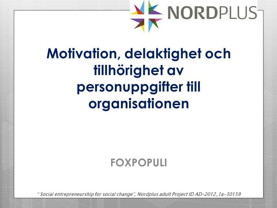 Motivation, delaktighet och tillhörighet av personuppgifter till organisationen FOXPOPULI Social entrepreneurship for social change , Nordplus adult Project ID AD-2012_1a-30159