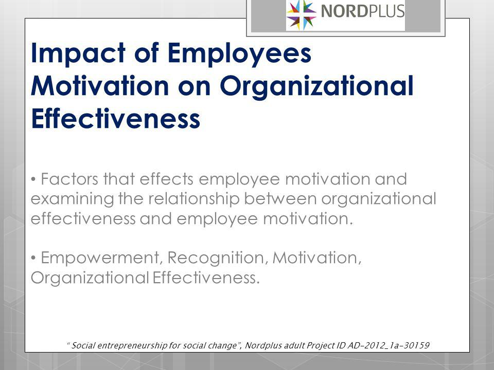 Impact of Employees Motivation on Organizational Effectiveness Factors that effects employee motivation and examining the relationship between organiz