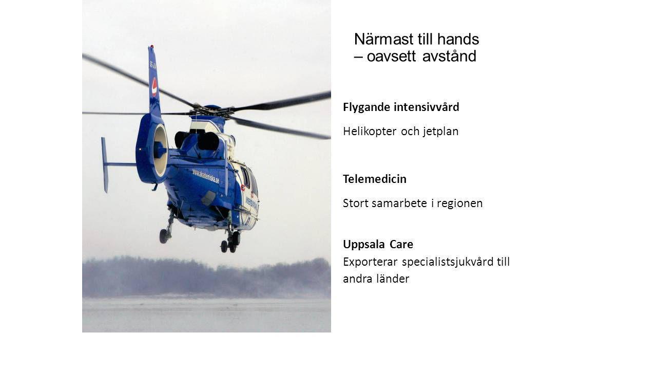 Närmast till hands – oavsett avstånd Flygande intensivvård Helikopter och jetplan Telemedicin Stort samarbete i regionen Uppsala Care Exporterar speci