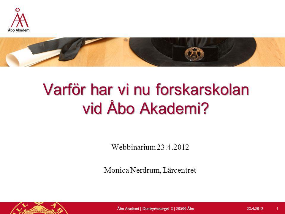 Varför har vi nu forskarskolan vid Åbo Akademi? Webbinarium 23.4.2012 Monica Nerdrum, Lärcentret 23.4.2012Åbo Akademi | Domkyrkotorget 3 | 20500 Åbo 1