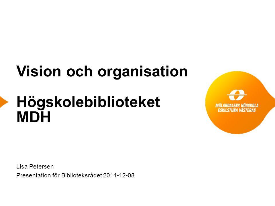 Vision och organisation Högskolebiblioteket MDH Lisa Petersen Presentation för Biblioteksrådet 2014-12-08