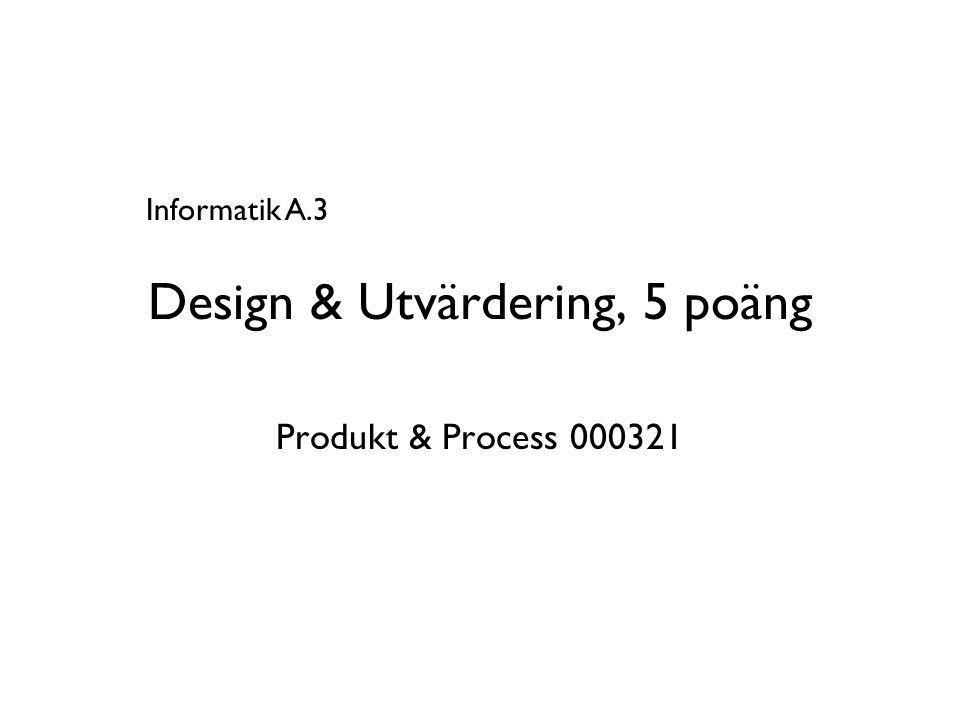 Design & Utvärdering, 5 poäng Produkt & Process 000321 Informatik A.3