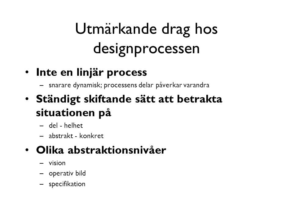 Utmärkande drag hos designprocessen Inte en linjär process –snarare dynamisk; processens delar påverkar varandra Ständigt skiftande sätt att betrakta situationen på –del - helhet –abstrakt - konkret Olika abstraktionsnivåer –vision –operativ bild –specifikation