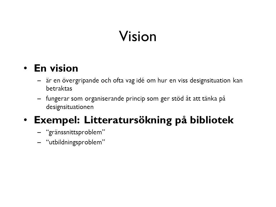 Vision En vision –är en övergripande och ofta vag idé om hur en viss designsituation kan betraktas –fungerar som organiserande princip som ger stöd åt att tänka på designsituationen Exempel: Litteratursökning på bibliotek – gränssnittsproblem – utbildningsproblem