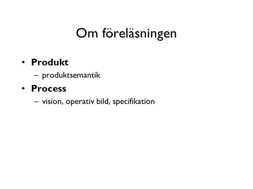 Om föreläsningen Produkt –produktsemantik Process –vision, operativ bild, specifikation