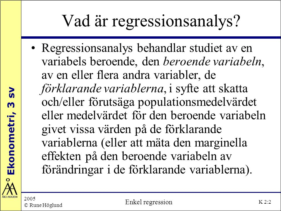 Ekonometri, 3 sv 2005 © Rune Höglund Enkel regression K 2:13 Antaganden bakom minsta-kvadratmetoden Antaganden bakom minsta-kvadratmetoden: ia) Linjär regressionsmodell ib) Regressionsmodellen är korrekt specificerad, dvs ingen specifikationsbias eller fel i modellen Förändring i lönenivå, % Y i =  1 +  2 (1/X i ) Y i =  1 +  2 X i Arbetslöshet, %