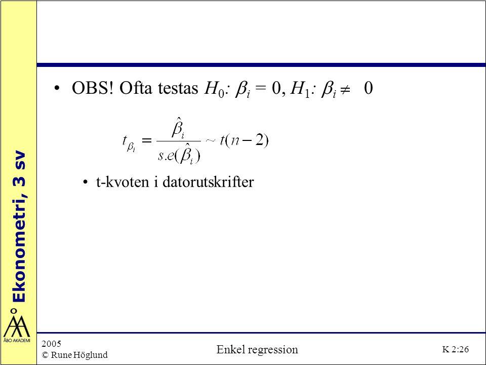 Ekonometri, 3 sv 2005 © Rune Höglund Enkel regression K 2:26 OBS! Ofta testas H 0 :  i = , H 1 :  i  t-kvoten i datorutskrifter