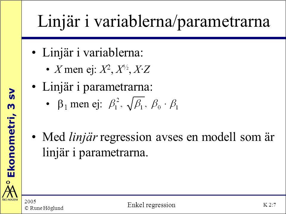 Ekonometri, 3 sv 2005 © Rune Höglund Enkel regression K 2:7 Linjär i variablerna/parametrarna Linjär i variablerna: X men ej: X 2, X ½, X·Z Linjär i p
