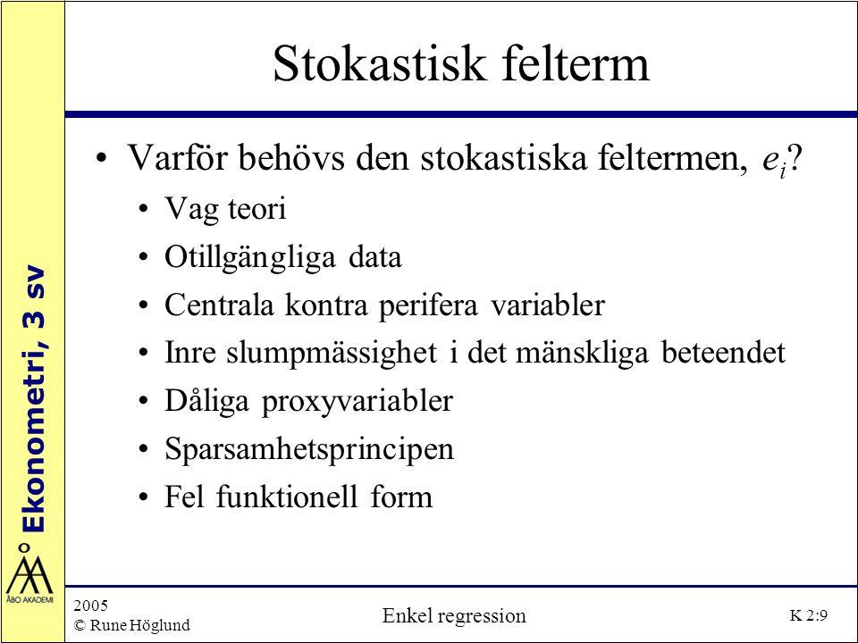 Ekonometri, 3 sv 2005 © Rune Höglund Enkel regression K 2:9 Stokastisk felterm Varför behövs den stokastiska feltermen, e i ? Vag teori Otillgängliga