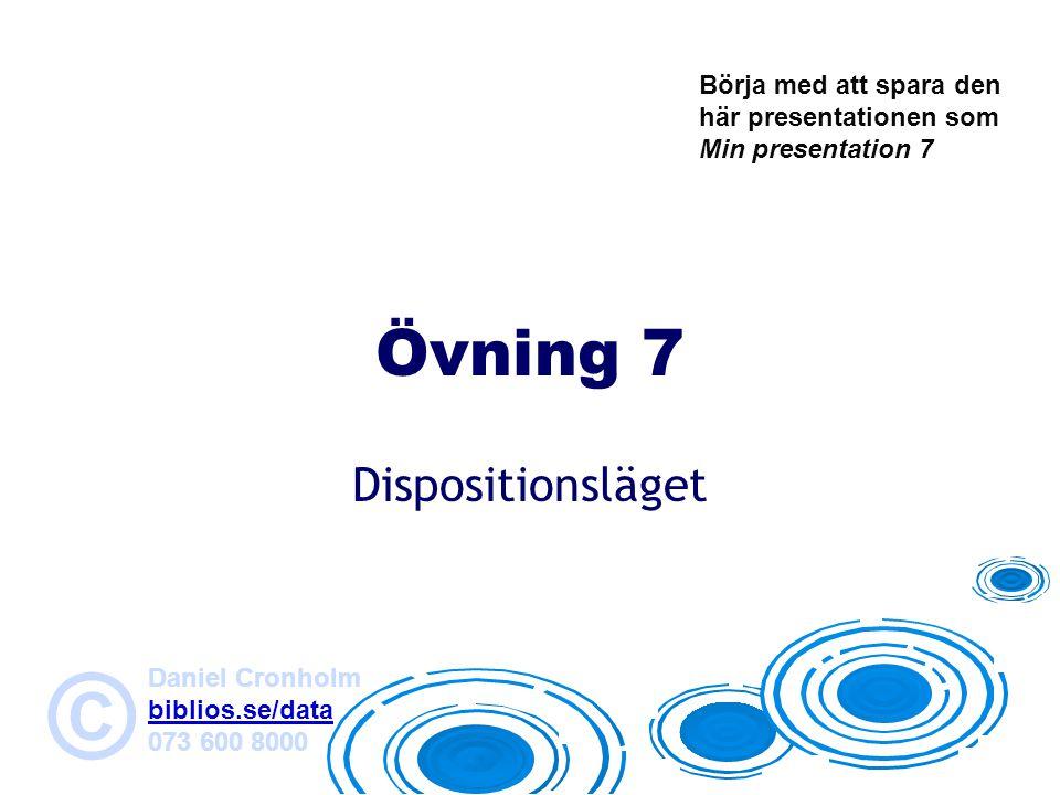 Daniel Cronholm biblios.se/data 073 600 8000 © Övning 7 Dispositionsläget Börja med att spara den här presentationen som Min presentation 7