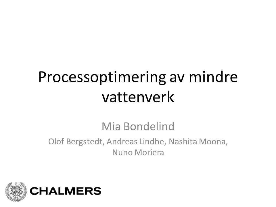 Processoptimering av mindre vattenverk Mia Bondelind Olof Bergstedt, Andreas Lindhe, Nashita Moona, Nuno Moriera