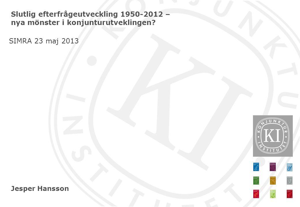 Jesper Hansson Slutlig efterfrågeutveckling 1950-2012 – nya mönster i konjunturutveklingen? SIMRA 23 maj 2013