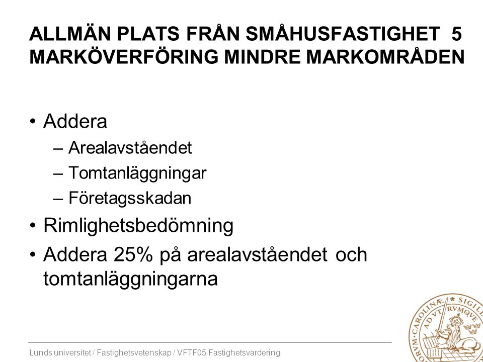Lunds universitet / Fastighetsvetenskap / VFTF05 Fastighetsvärdering ALLMÄN PLATS FRÅN SMÅHUSFASTIGHET 5 MARKÖVERFÖRING MINDRE MARKOMRÅDEN Addera –Are