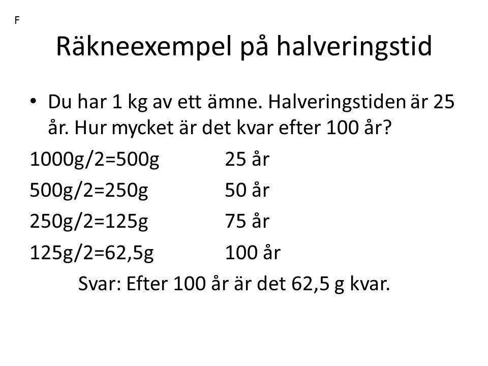 Räkneexempel på halveringstid Du har 1 kg av ett ämne. Halveringstiden är 25 år. Hur mycket är det kvar efter 100 år? 1000g/2=500g25 år 500g/2=250g50