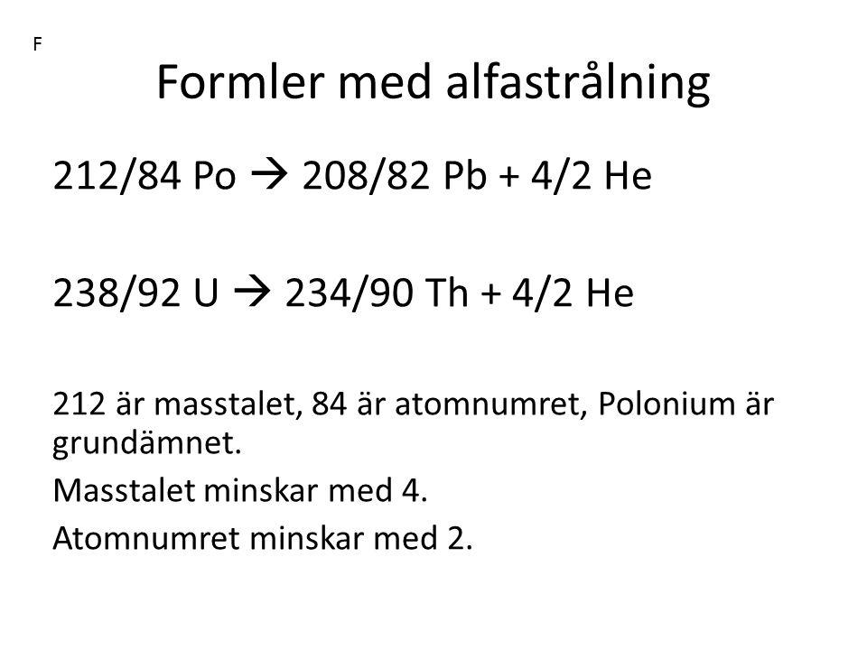 Formler med alfastrålning 212/84 Po  208/82 Pb + 4/2 He 238/92 U  234/90 Th + 4/2 He 212 är masstalet, 84 är atomnumret, Polonium är grundämnet. Mas