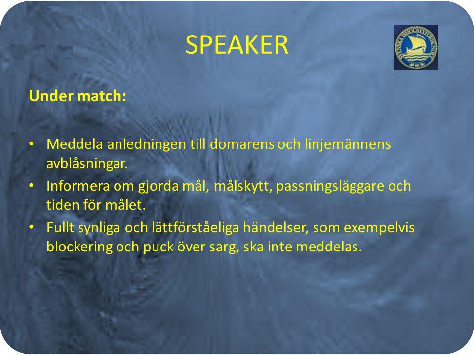 SPEAKER Under match: Meddela anledningen till domarens och linjemännens avblåsningar. Informera om gjorda mål, målskytt, passningsläggare och tiden fö