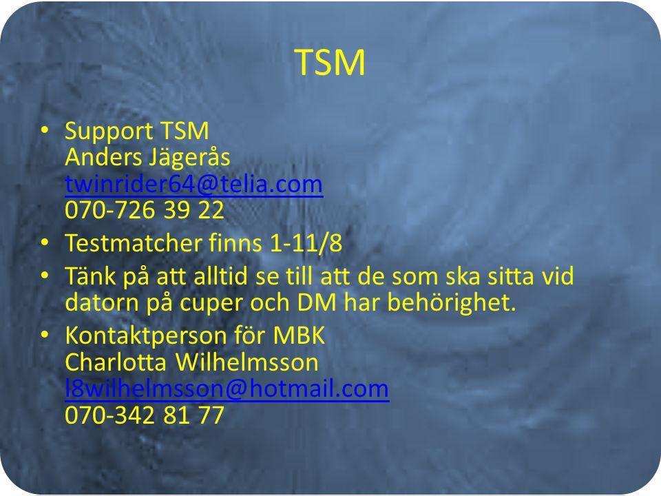 TSM Support TSM Anders Jägerås twinrider64@telia.com 070-726 39 22 twinrider64@telia.com Testmatcher finns 1-11/8 Tänk på att alltid se till att de som ska sitta vid datorn på cuper och DM har behörighet.