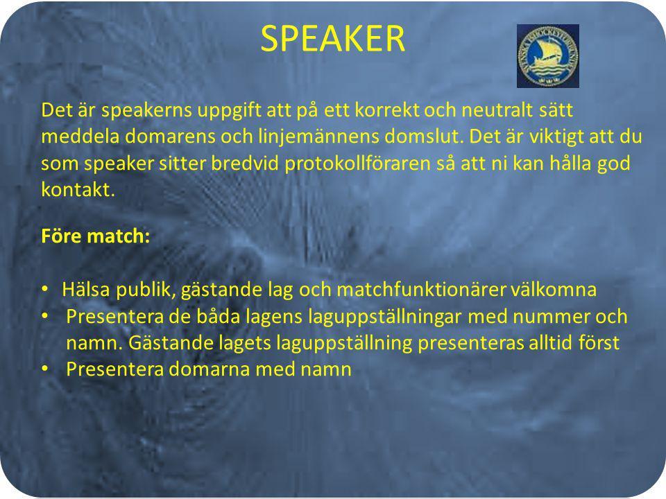 SPEAKER Det är speakerns uppgift att på ett korrekt och neutralt sätt meddela domarens och linjemännens domslut. Det är viktigt att du som speaker sit