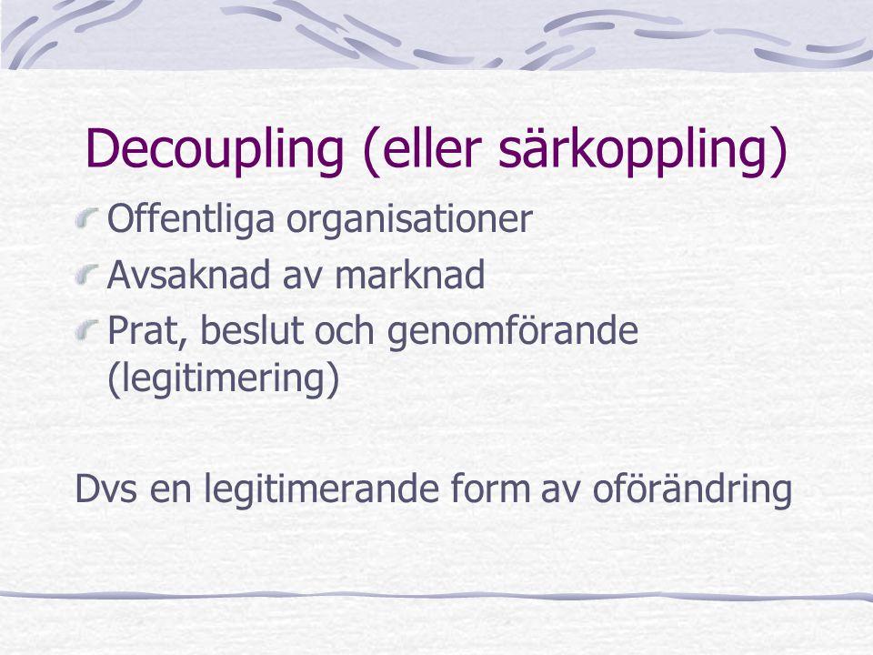 Decoupling (eller särkoppling) Offentliga organisationer Avsaknad av marknad Prat, beslut och genomförande (legitimering) Dvs en legitimerande form av oförändring