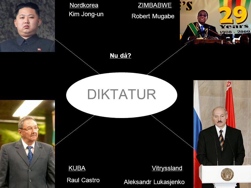 DIKTATUR Nu då? KUBA NordkoreaZIMBABWE Vitryssland Kim Jong-un Raul Castro Aleksandr Lukasjenko Robert Mugabe