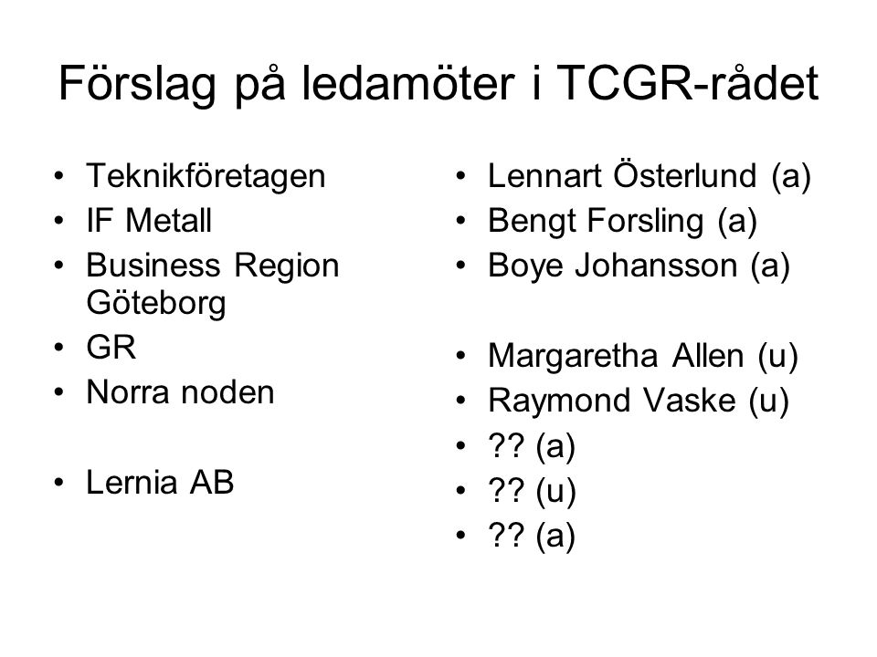 Förslag på ledamöter i TCGR-rådet Teknikföretagen IF Metall Business Region Göteborg GR Norra noden Lernia AB Lennart Österlund (a) Bengt Forsling (a) Boye Johansson (a) Margaretha Allen (u) Raymond Vaske (u) .