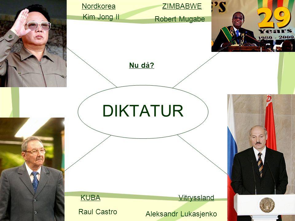 DIKTATUR Nu då? KUBA NordkoreaZIMBABWE Vitryssland Kim Jong Il Raul Castro Aleksandr Lukasjenko Robert Mugabe