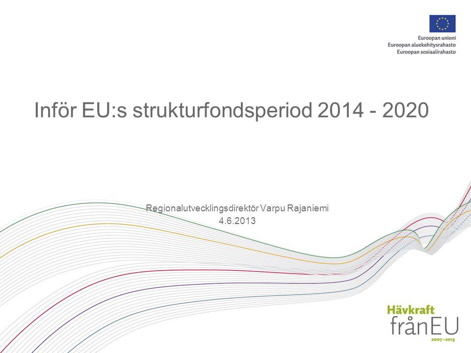 Inför EU:s strukturfondsperiod 2014 - 2020 Regionalutvecklingsdirektör Varpu Rajaniemi 4.6.2013