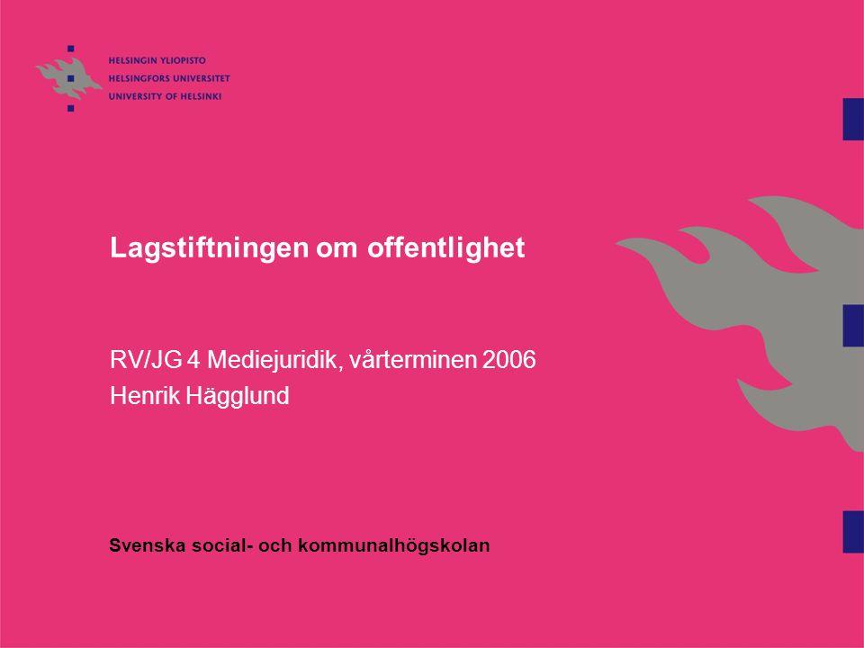 Lagstiftningen om offentlighet RV/JG 4 Mediejuridik, vårterminen 2006 Henrik Hägglund Svenska social- och kommunalhögskolan