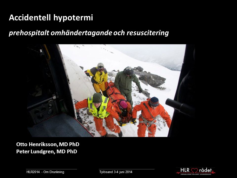 HLR2014 - Om Drunkning Tylösand 3-4 juni 2014 Accidentell hypotermi prehospitalt omhändertagande och resuscitering Otto Henriksson, MD PhD Peter Lundg