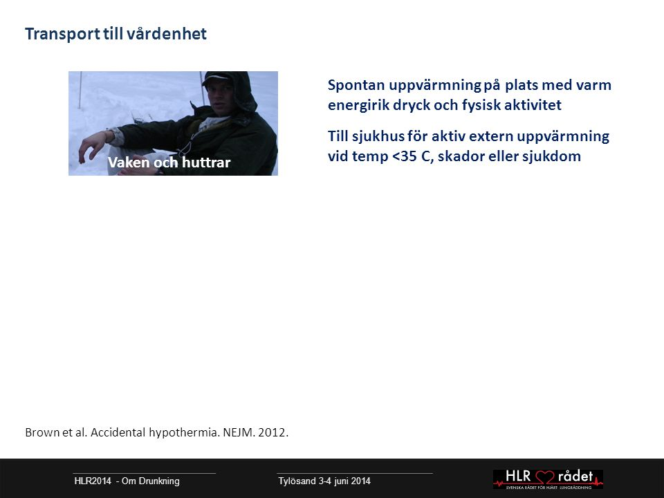 HLR2014 - Om Drunkning Tylösand 3-4 juni 2014 Transport till vårdenhet Spontan uppvärmning på plats med varm energirik dryck och fysisk aktivitet Till