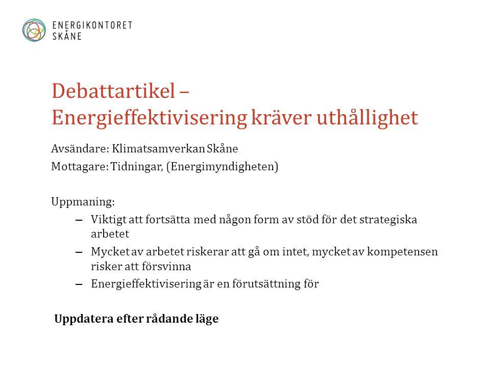 Debattartikel – Energieffektivisering kräver uthållighet Avsändare: Klimatsamverkan Skåne Mottagare: Tidningar, (Energimyndigheten) Uppmaning: – Viktigt att fortsätta med någon form av stöd för det strategiska arbetet – Mycket av arbetet riskerar att gå om intet, mycket av kompetensen risker att försvinna – Energieffektivisering är en förutsättning för Uppdatera efter rådande läge