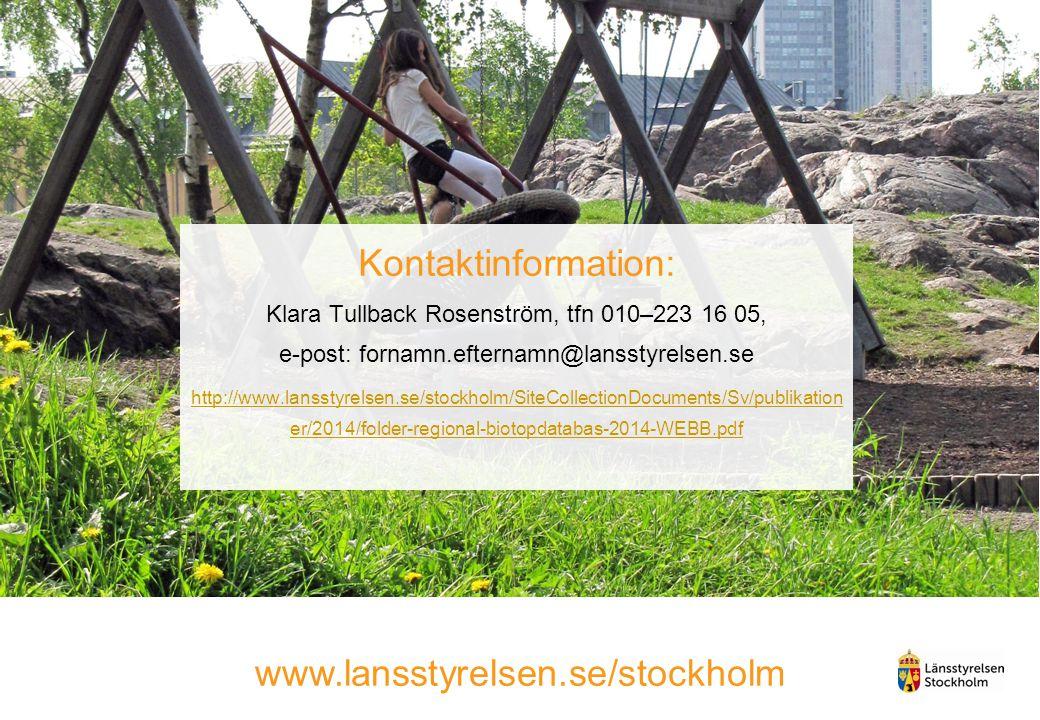 Kontaktinformation: Klara Tullback Rosenström, tfn 010–223 16 05, e-post: fornamn.efternamn@lansstyrelsen.se http://www.lansstyrelsen.se/stockholm/SiteCollectionDocuments/Sv/publikation er/2014/folder-regional-biotopdatabas-2014-WEBB.pdf www.lansstyrelsen.se/stockholm