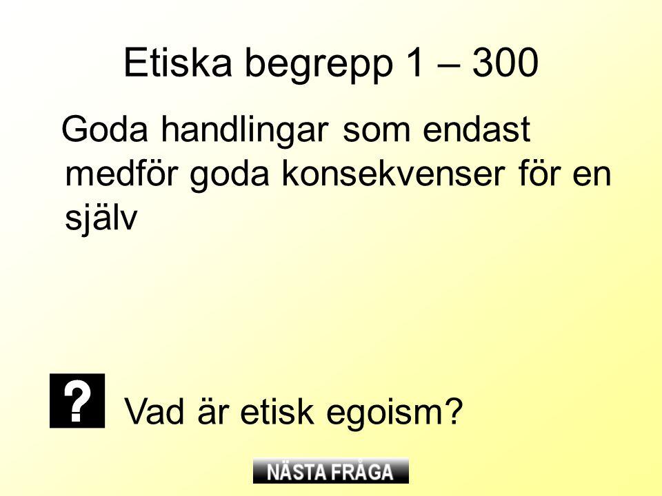 Etiska begrepp 1 – 300 Goda handlingar som endast medför goda konsekvenser för en själv Vad är etisk egoism?