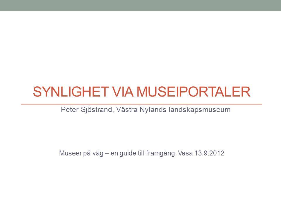 SYNLIGHET VIA MUSEIPORTALER Peter Sjöstrand, Västra Nylands landskapsmuseum Museer på väg – en guide till framgång. Vasa 13.9.2012