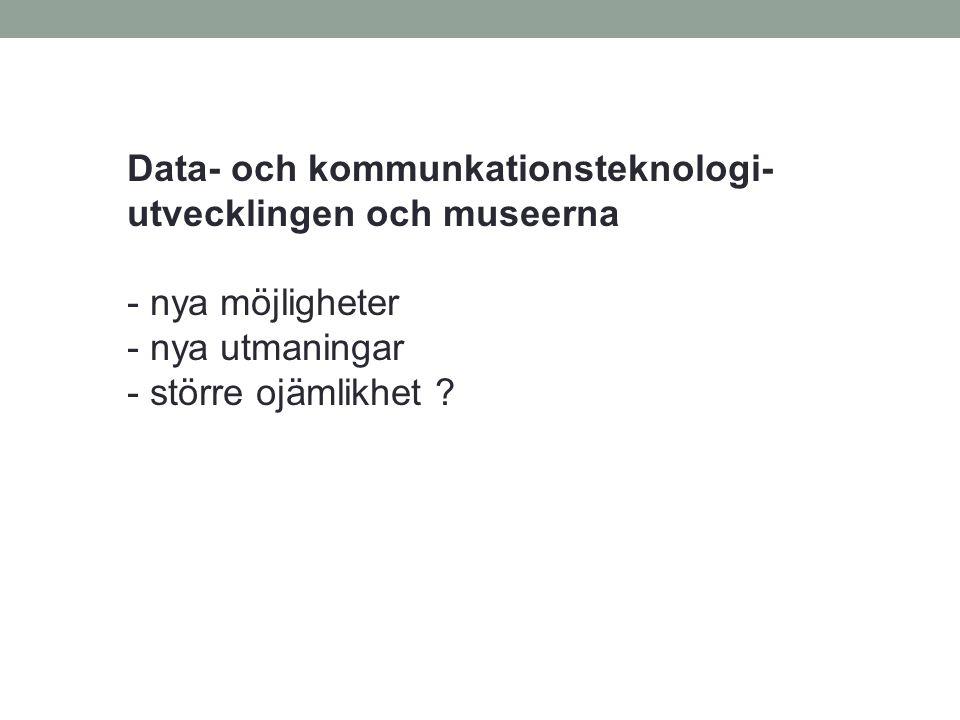 Data- och kommunkationsteknologi- utvecklingen och museerna - nya möjligheter - nya utmaningar - större ojämlikhet ?