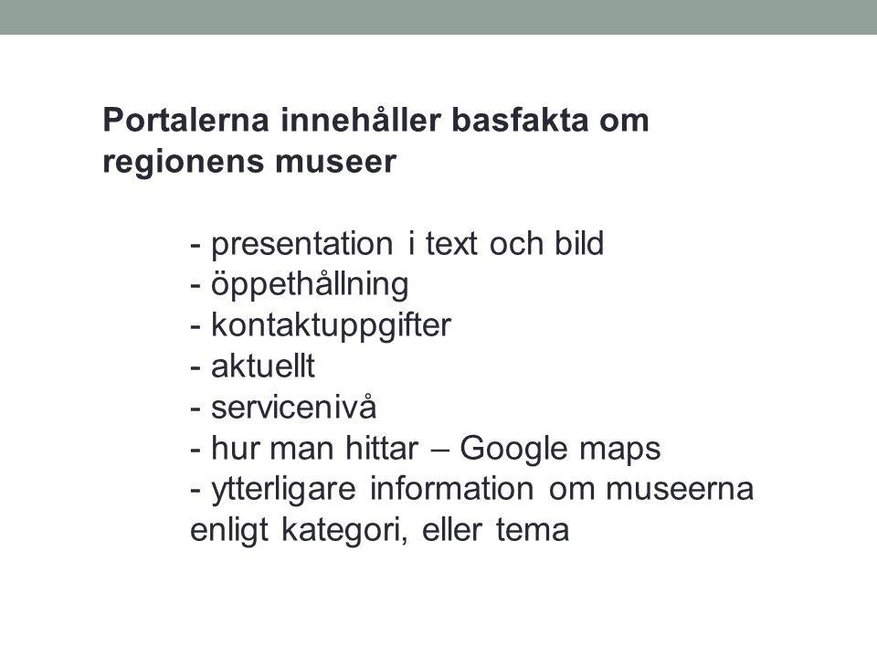 Portalerna innehåller basfakta om regionens museer - presentation i text och bild - öppethållning - kontaktuppgifter - aktuellt - servicenivå - hur ma