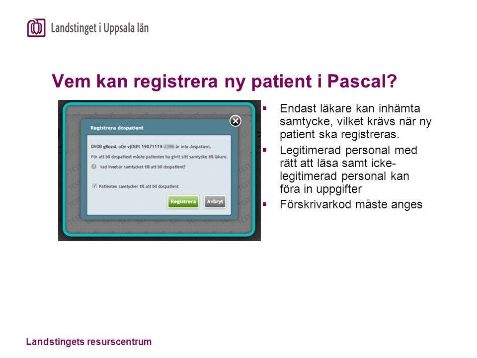 Landstingets resurscentrum Vem kan registrera ny patient i Pascal?  Endast läkare kan inhämta samtycke, vilket krävs när ny patient ska registreras.