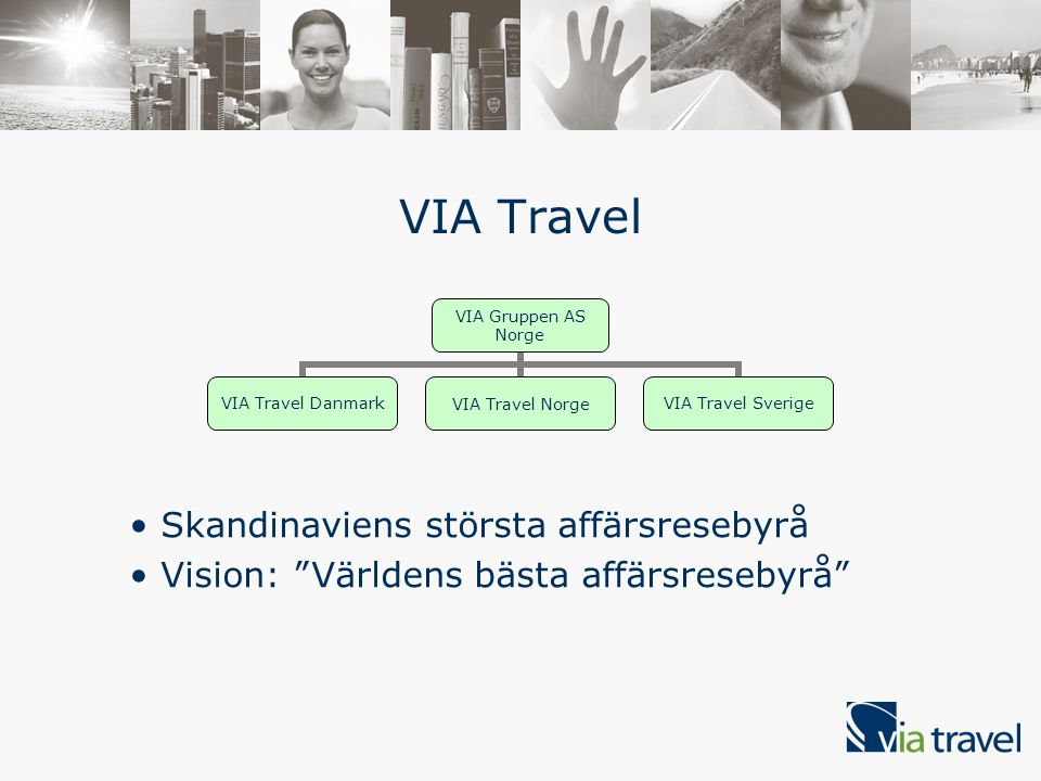 Skandinaviens största affärsresebyrå Vision: Världens bästa affärsresebyrå VIA Travel VIA Gruppen AS Norge VIA Travel Danmark VIA Travel Norge VIA Travel Sverige