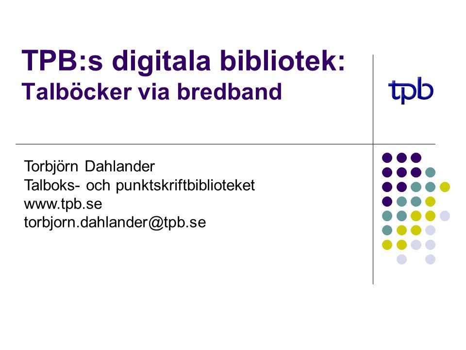 TPB:s digitala bibliotek: Talböcker via bredband Torbjörn Dahlander Talboks- och punktskriftbiblioteket www.tpb.se torbjorn.dahlander@tpb.se