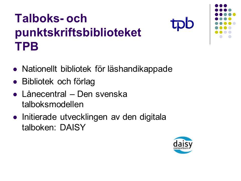 Talboks- och punktskriftsbiblioteket TPB Nationellt bibliotek för läshandikappade Bibliotek och förlag Lånecentral – Den svenska talboksmodellen Initierade utvecklingen av den digitala talboken: DAISY