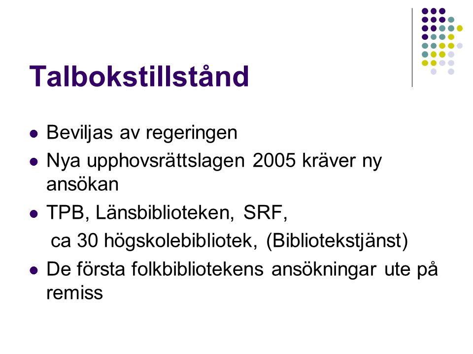 Talbokstillstånd Beviljas av regeringen Nya upphovsrättslagen 2005 kräver ny ansökan TPB, Länsbiblioteken, SRF, ca 30 högskolebibliotek, (Bibliotekstjänst) De första folkbibliotekens ansökningar ute på remiss