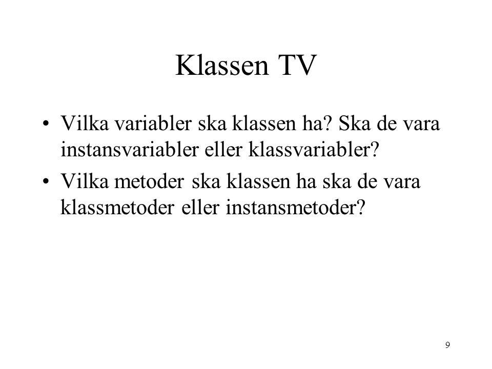 9 Klassen TV Vilka variabler ska klassen ha? Ska de vara instansvariabler eller klassvariabler? Vilka metoder ska klassen ha ska de vara klassmetoder