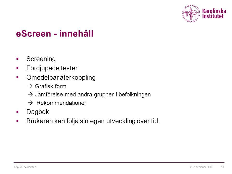 25 november 2010http://ki.se/berman10 eScreen - innehåll  Screening  Fördjupade tester  Omedelbar återkoppling  Grafisk form  Jämförelse med andra grupper i befolkningen  Rekommendationer  Dagbok  Brukaren kan följa sin egen utveckling över tid.