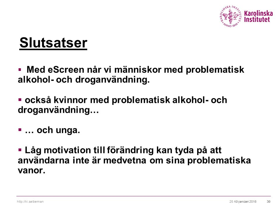 25 november 2010http://ki.se/berman3012 januari 201530 Slutsatser  Med eScreen når vi människor med problematisk alkohol- och droganvändning.