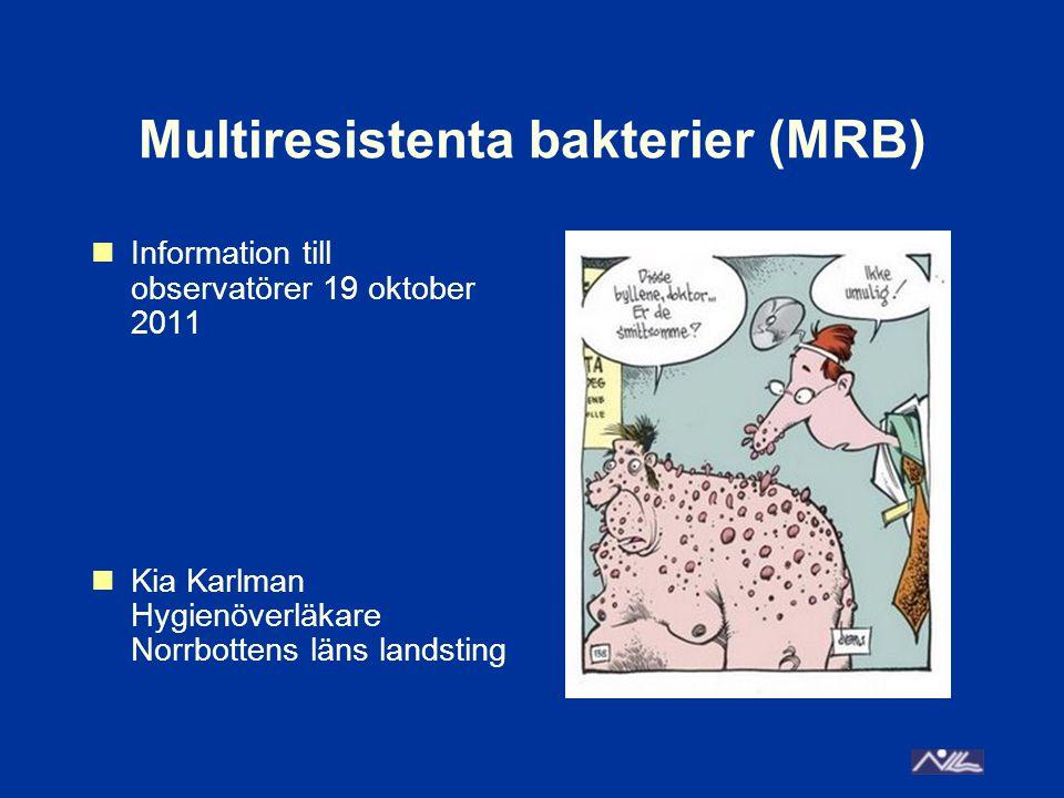 Multiresistenta bakterier (MRB) Information till observatörer 19 oktober 2011 Kia Karlman Hygienöverläkare Norrbottens läns landsting