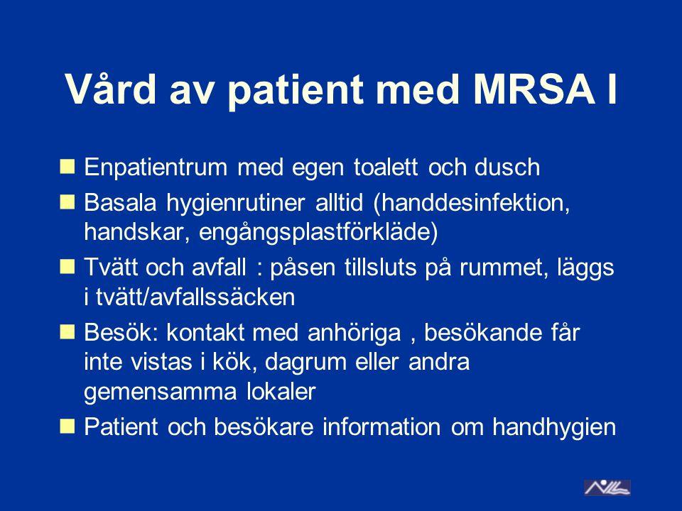 Vård av patient med MRSA I Enpatientrum med egen toalett och dusch Basala hygienrutiner alltid (handdesinfektion, handskar, engångsplastförkläde) Tvätt och avfall : påsen tillsluts på rummet, läggs i tvätt/avfallssäcken Besök: kontakt med anhöriga, besökande får inte vistas i kök, dagrum eller andra gemensamma lokaler Patient och besökare information om handhygien