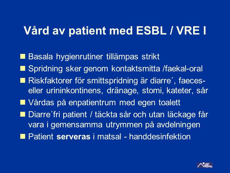 Vård av patient med ESBL / VRE I Basala hygienrutiner tillämpas strikt Spridning sker genom kontaktsmitta /faekal-oral Riskfaktorer för smittspridning är diarre´, faeces- eller urininkontinens, dränage, stomi, kateter, sår Vårdas på enpatientrum med egen toalett Diarre´fri patient / täckta sår och utan läckage får vara i gemensamma utrymmen på avdelningen Patient serveras i matsal - handdesinfektion