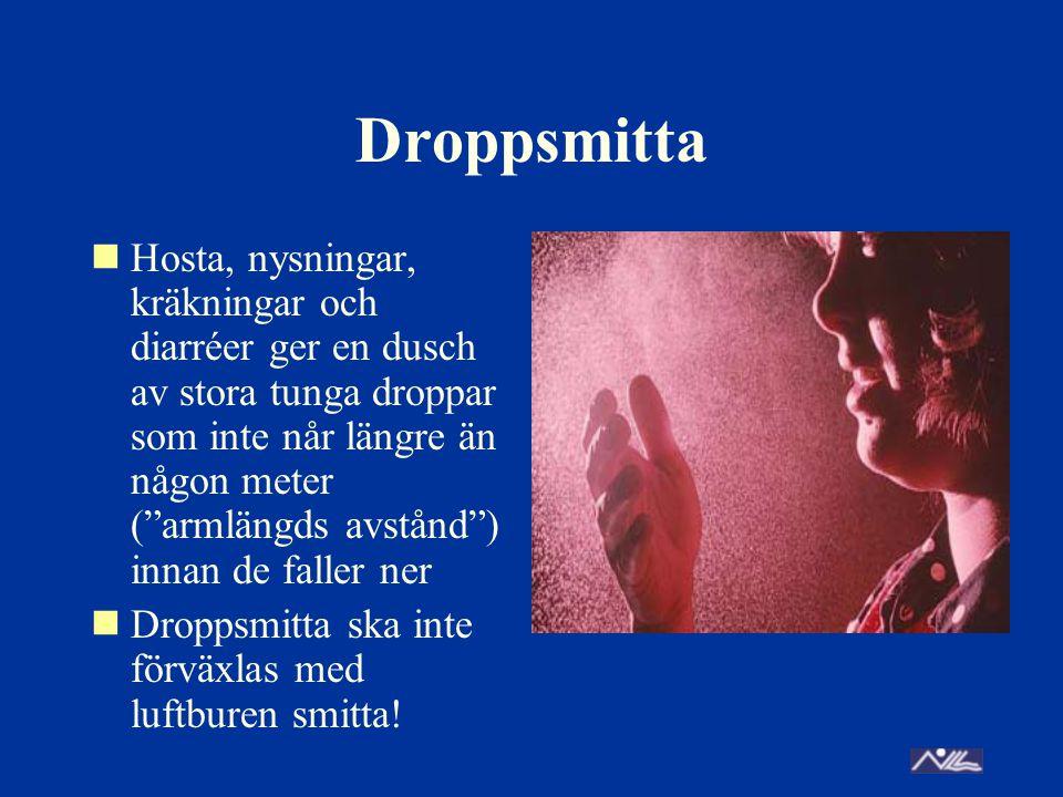 Droppsmitta Hosta, nysningar, kräkningar och diarréer ger en dusch av stora tunga droppar som inte når längre än någon meter ( armlängds avstånd ) innan de faller ner Droppsmitta ska inte förväxlas med luftburen smitta!