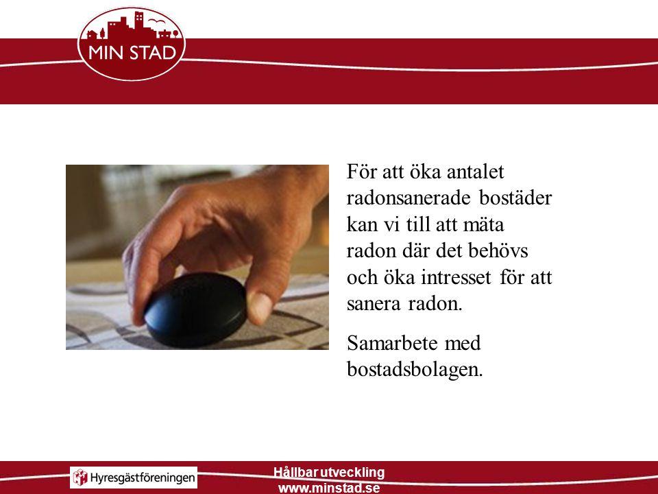 Hållbar utveckling www.minstad.se För att öka antalet radonsanerade bostäder kan vi till att mäta radon där det behövs och öka intresset för att saner