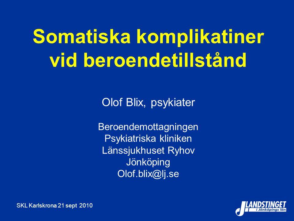 SKL Karlskrona 21 sept 2010 Somatiska komplikatiner vid beroendetillstånd Olof Blix, psykiater Beroendemottagningen Psykiatriska kliniken Länssjukhuse
